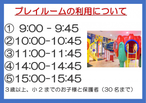 プレイルームの利用について プレイルームは入れ替え制です。① 9:00 - 9:45 ②10:00-10:45 ③11:00-11:45 ④14:00-14:45 ⑤ 15:00-15:45